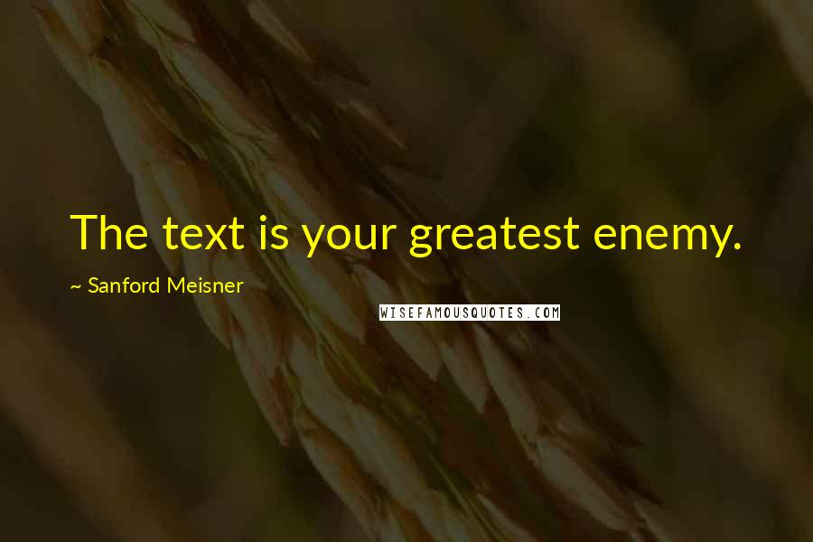 Sanford Meisner quotes: The text is your greatest enemy.