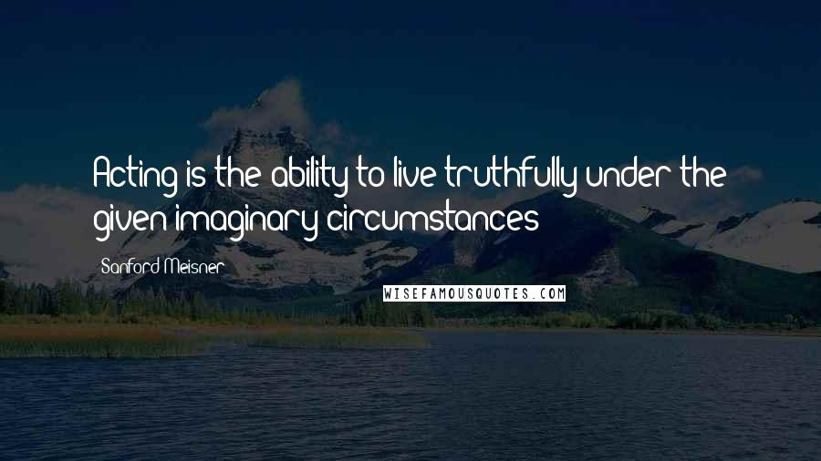 Sanford Meisner quotes: Acting is the ability to live truthfully under the given imaginary circumstances