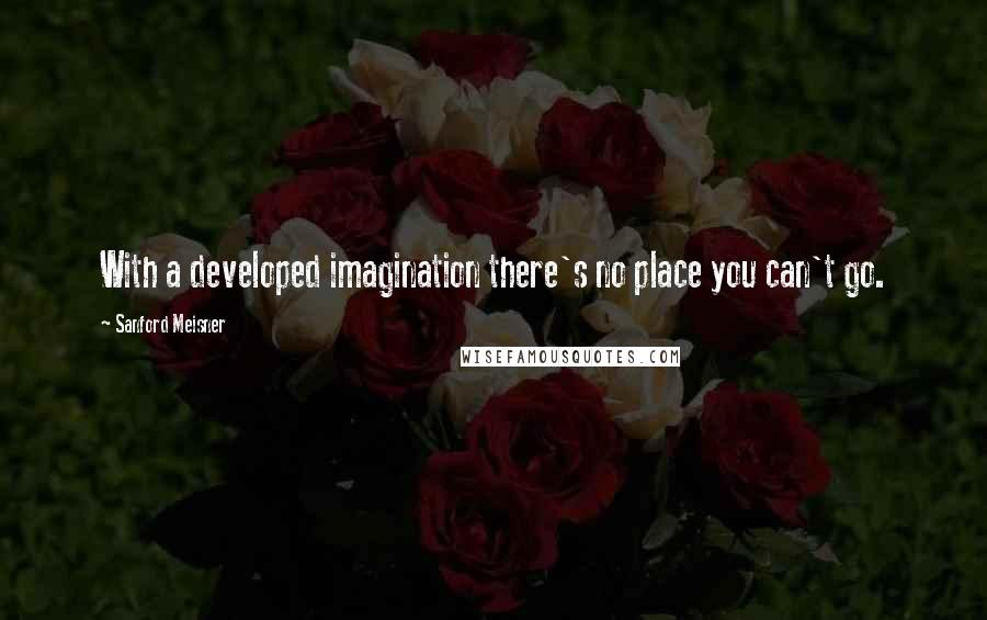 Sanford Meisner quotes: With a developed imagination there's no place you can't go.