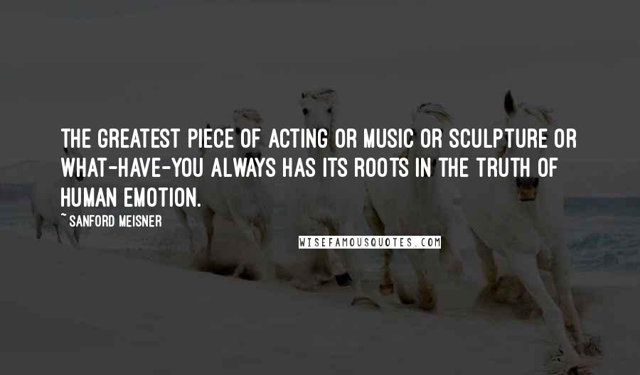 Sanford Meisner quotes: The greatest piece of acting or music or sculpture or what-have-you always has its roots in the truth of human emotion.