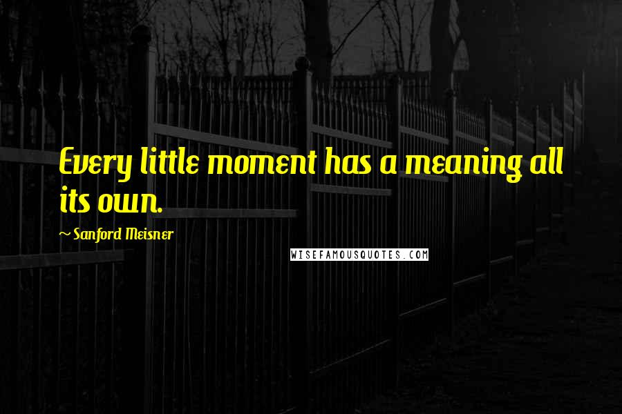 Sanford Meisner quotes: Every little moment has a meaning all its own.