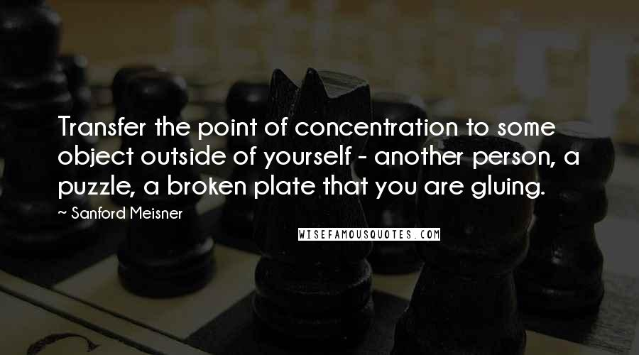 Sanford Meisner quotes: Transfer the point of concentration to some object outside of yourself - another person, a puzzle, a broken plate that you are gluing.