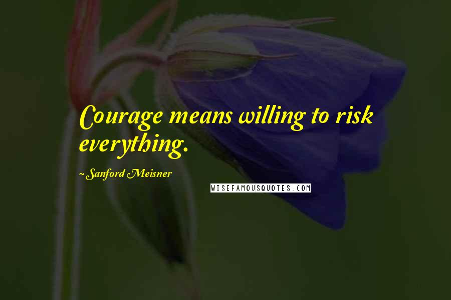 Sanford Meisner quotes: Courage means willing to risk everything.