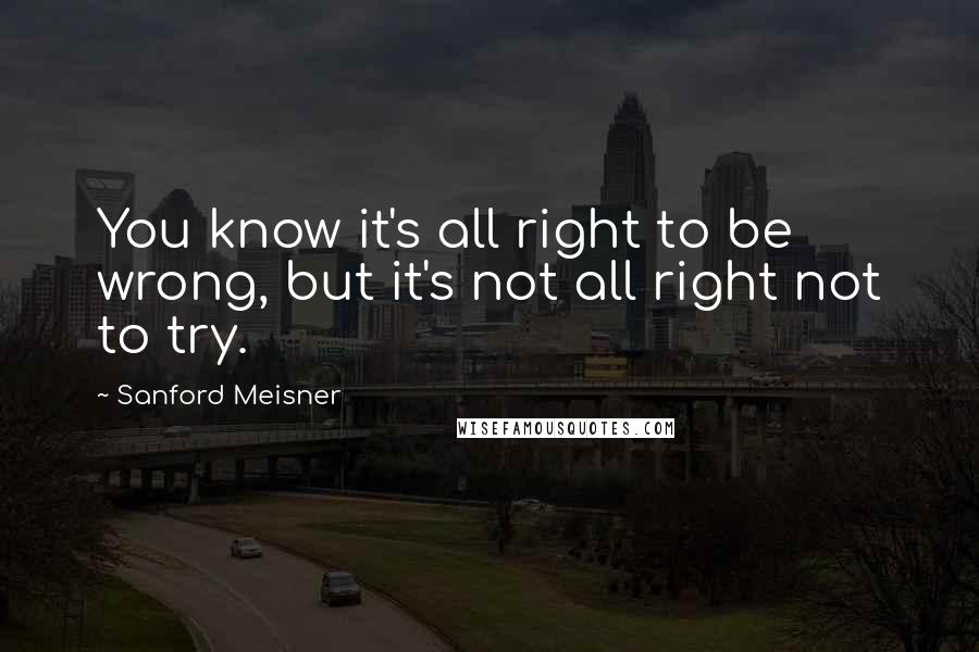 Sanford Meisner quotes: You know it's all right to be wrong, but it's not all right not to try.