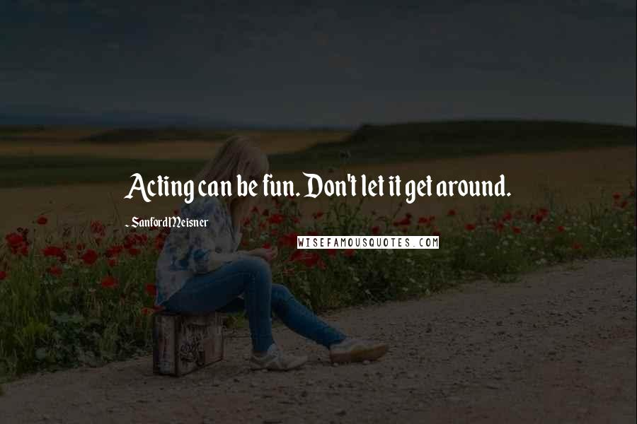 Sanford Meisner quotes: Acting can be fun. Don't let it get around.