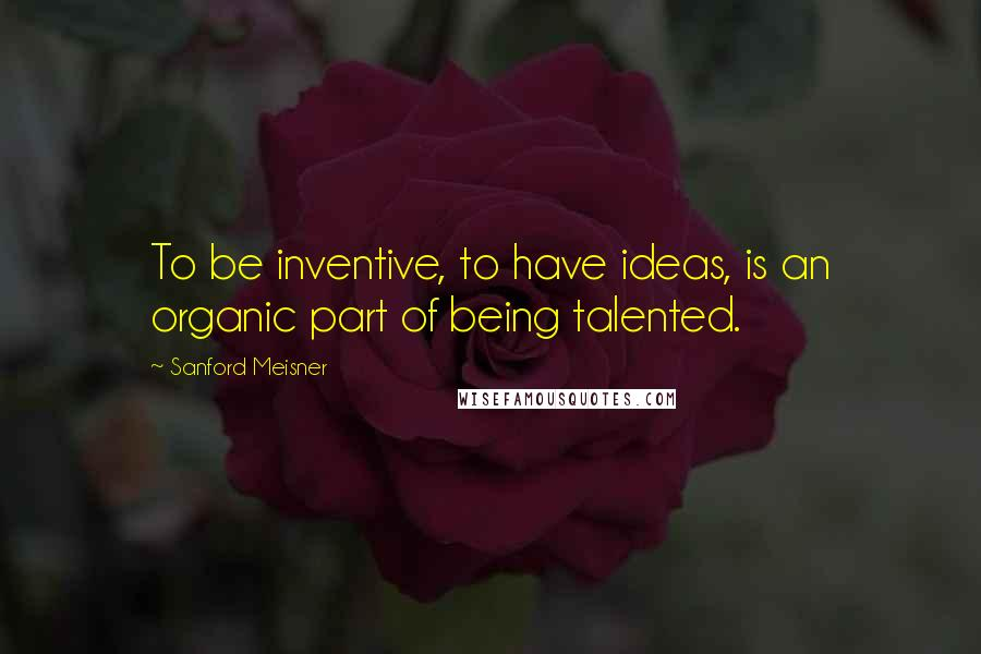 Sanford Meisner quotes: To be inventive, to have ideas, is an organic part of being talented.