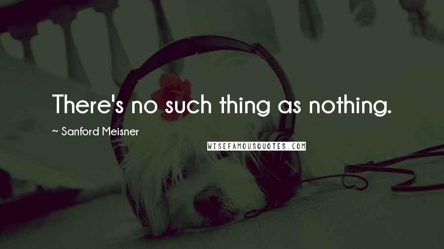Sanford Meisner quotes: There's no such thing as nothing.