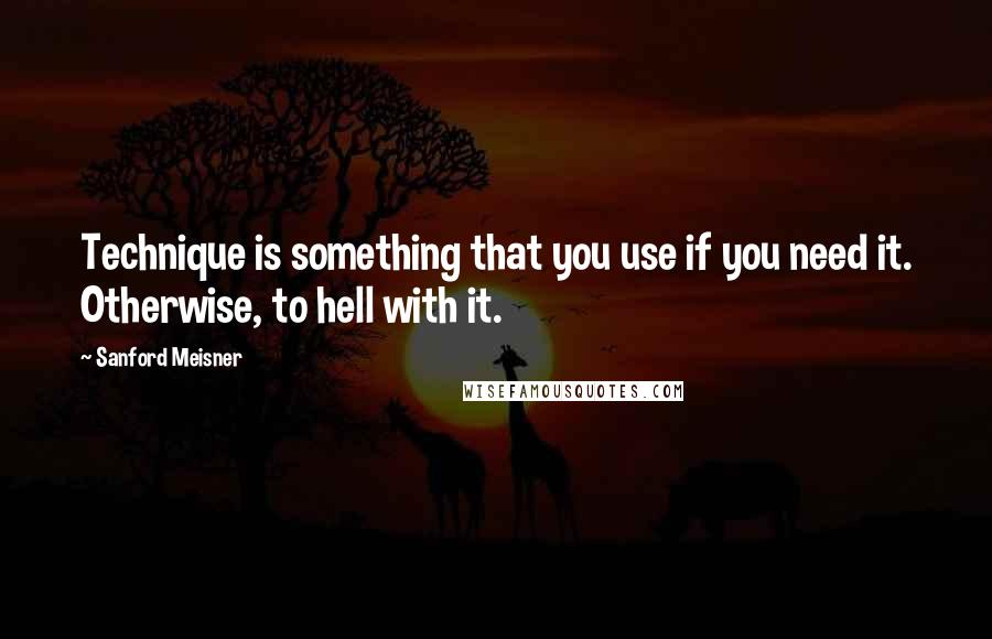 Sanford Meisner quotes: Technique is something that you use if you need it. Otherwise, to hell with it.