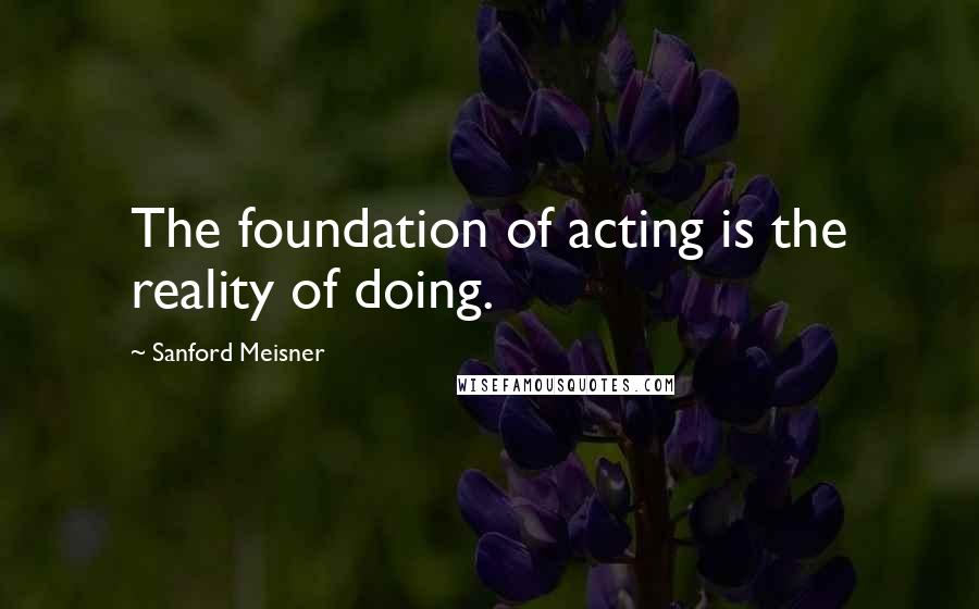Sanford Meisner quotes: The foundation of acting is the reality of doing.
