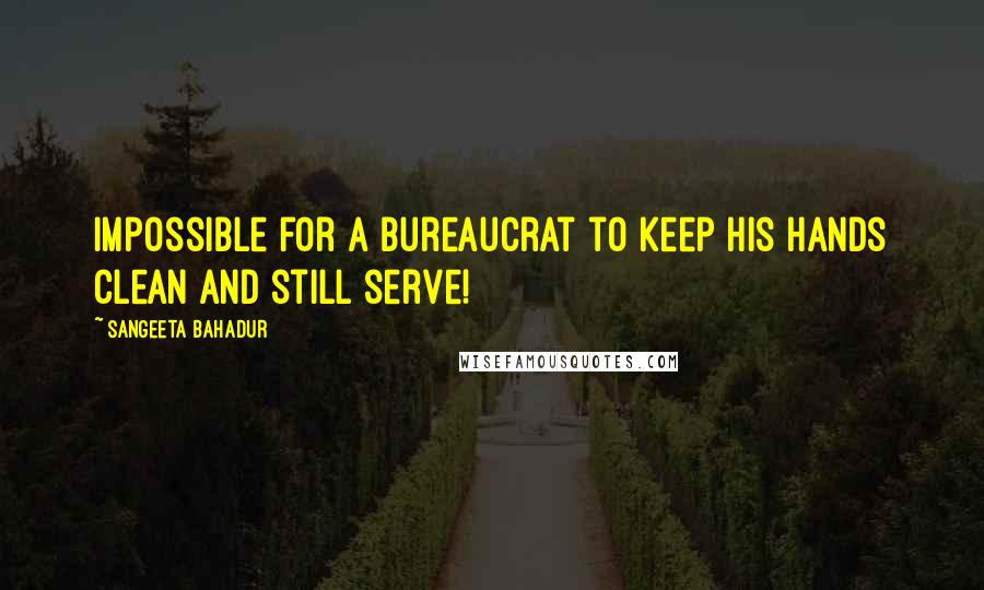 Sangeeta Bahadur quotes: impossible for a bureaucrat to keep his hands clean and still serve!