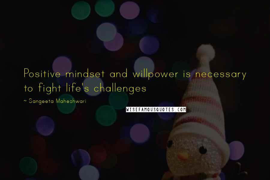 Sangeeta Maheshwari quotes: Positive mindset and willpower is necessary to fight life's challenges