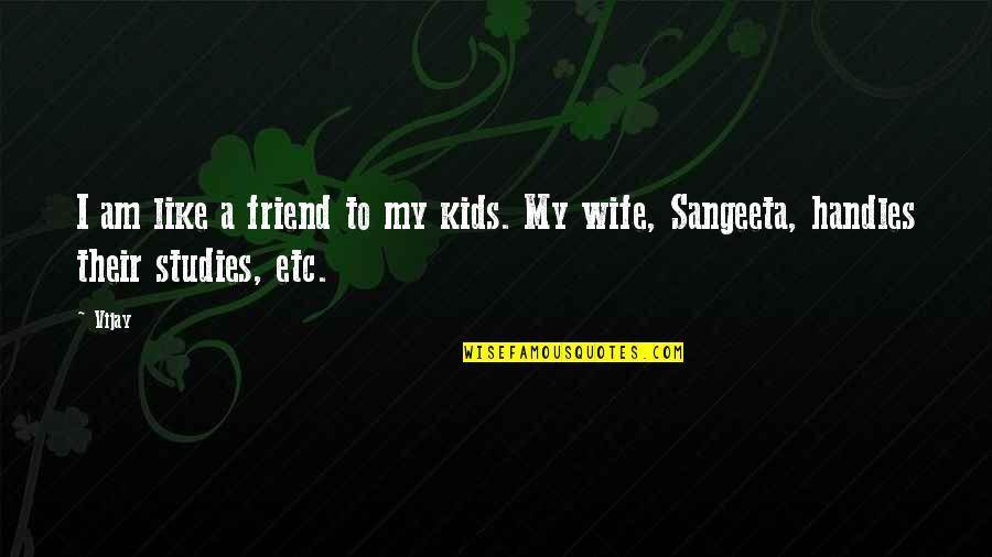 Sangeeta Quotes By Vijay: I am like a friend to my kids.