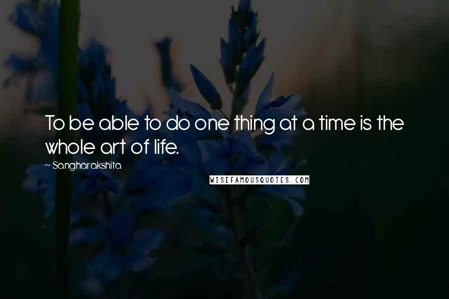 Sangharakshita quotes: To be able to do one thing at a time is the whole art of life.