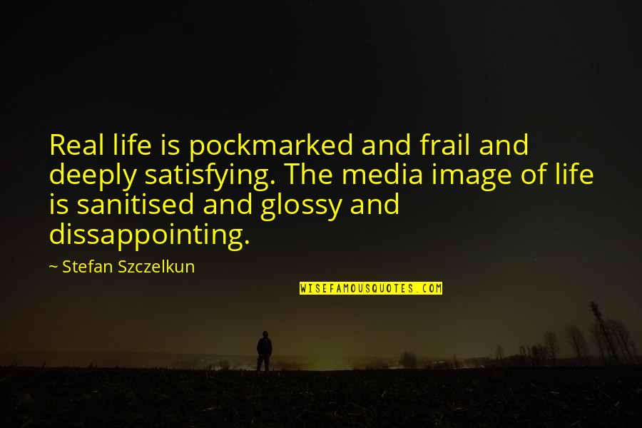 Sanitised Quotes By Stefan Szczelkun: Real life is pockmarked and frail and deeply