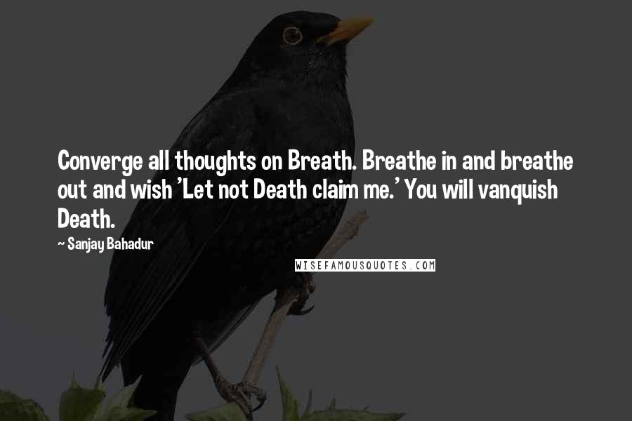 Sanjay Bahadur quotes: Converge all thoughts on Breath. Breathe in and breathe out and wish 'Let not Death claim me.' You will vanquish Death.