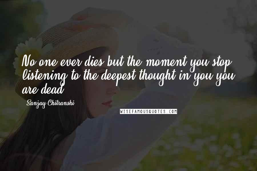 Sanjay Chitranshi quotes: No one ever dies but the moment you stop listening to the deepest thought in you you are dead