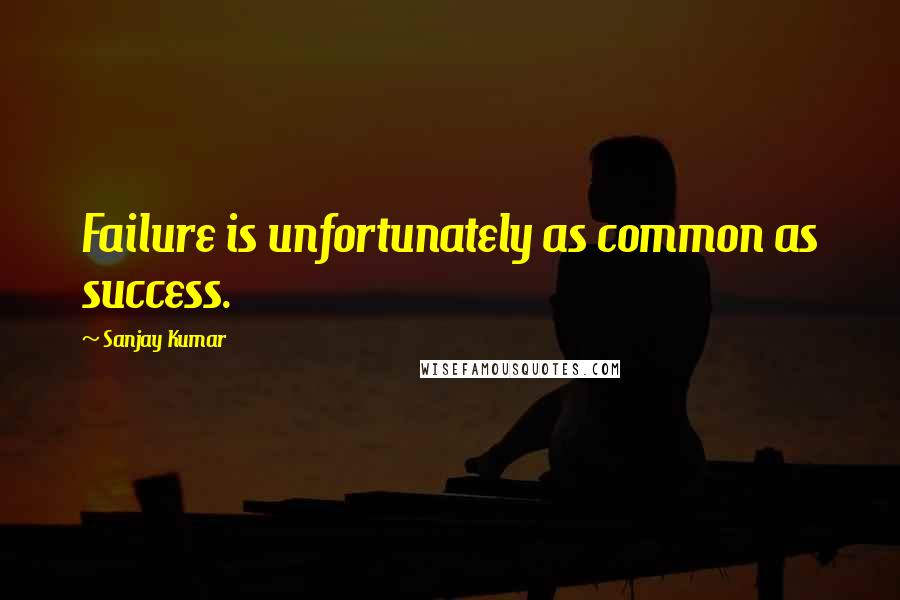 Sanjay Kumar quotes: Failure is unfortunately as common as success.