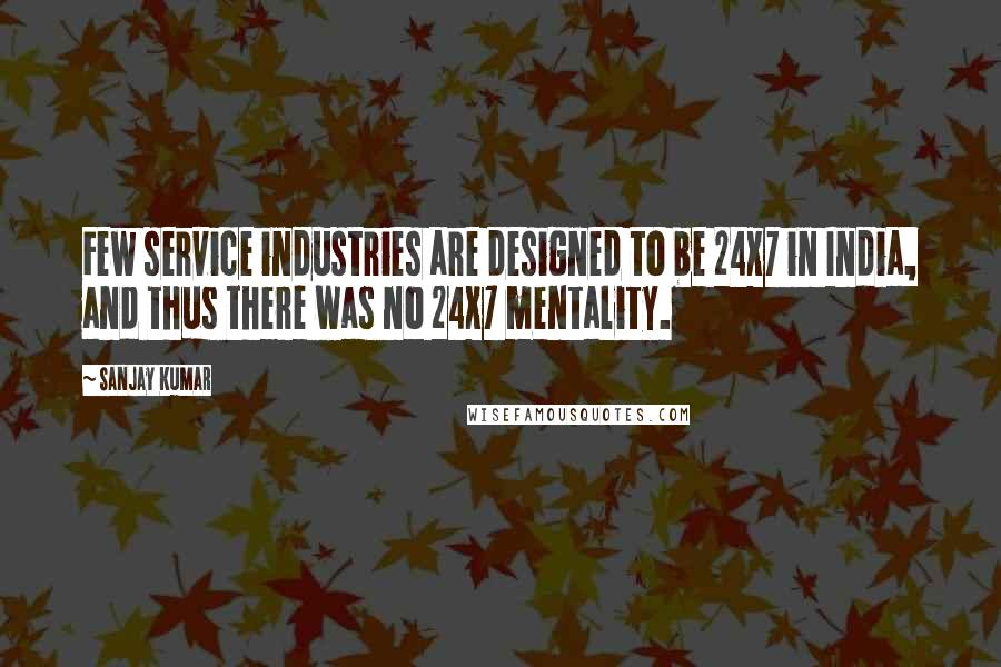 Sanjay Kumar quotes: Few service industries are designed to be 24x7 in India, and thus there was no 24x7 mentality.
