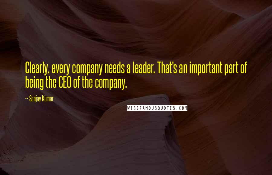 Sanjay Kumar quotes: Clearly, every company needs a leader. That's an important part of being the CEO of the company.