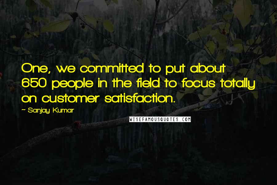 Sanjay Kumar quotes: One, we committed to put about 650 people in the field to focus totally on customer satisfaction.