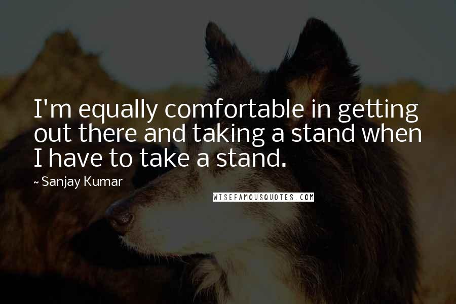 Sanjay Kumar quotes: I'm equally comfortable in getting out there and taking a stand when I have to take a stand.