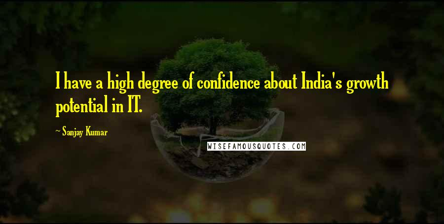 Sanjay Kumar quotes: I have a high degree of confidence about India's growth potential in IT.