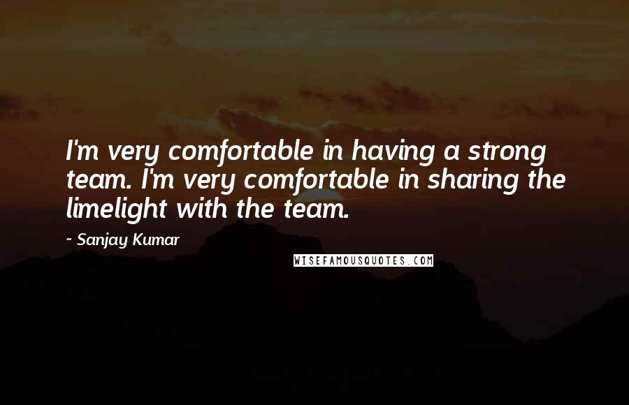 Sanjay Kumar quotes: I'm very comfortable in having a strong team. I'm very comfortable in sharing the limelight with the team.