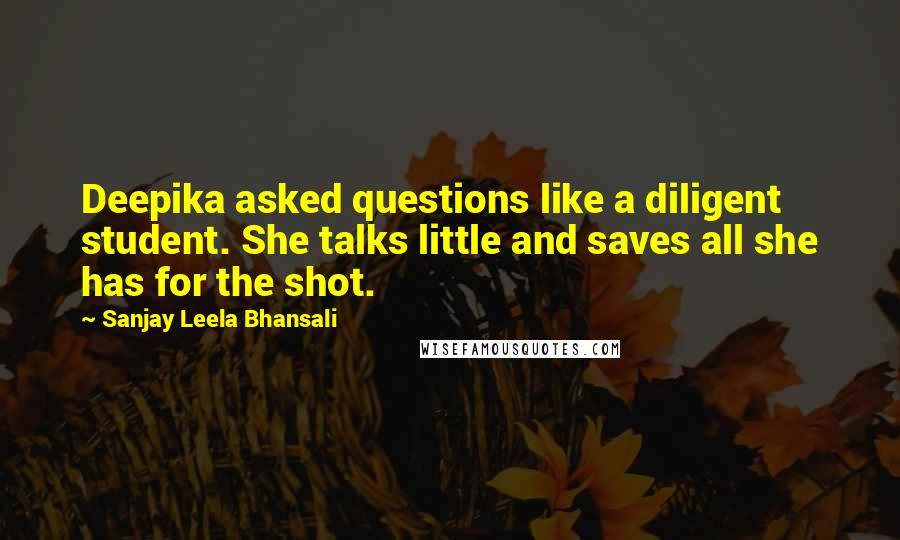 Sanjay Leela Bhansali quotes: Deepika asked questions like a diligent student. She talks little and saves all she has for the shot.
