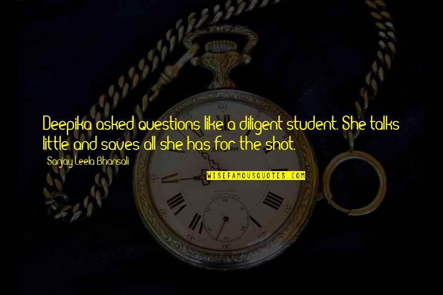 Sanjay Leela Bhansali Quotes By Sanjay Leela Bhansali: Deepika asked questions like a diligent student. She