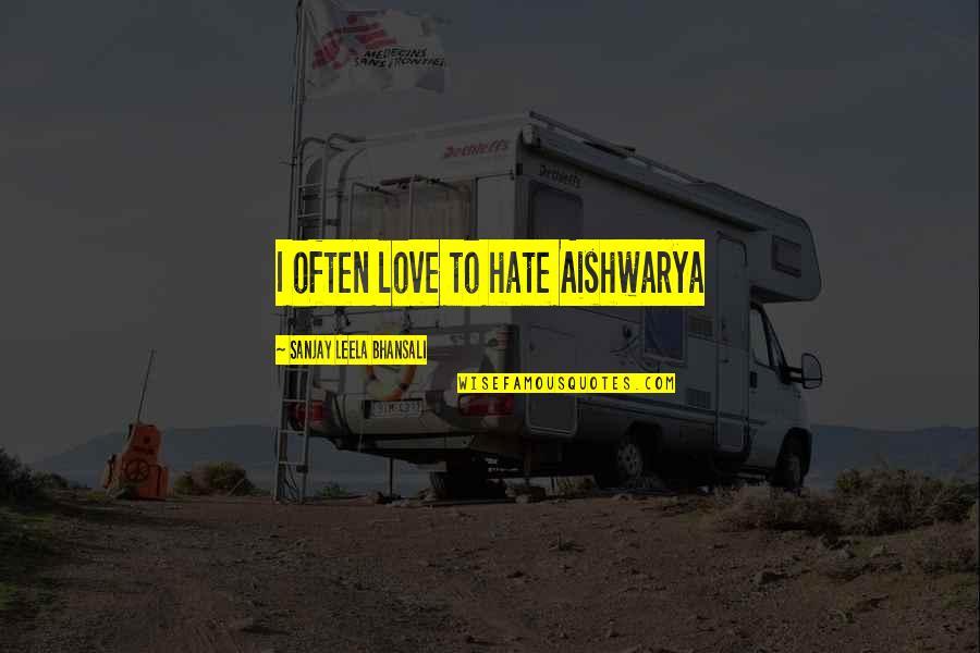 Sanjay Leela Bhansali Quotes By Sanjay Leela Bhansali: I often love to hate Aishwarya