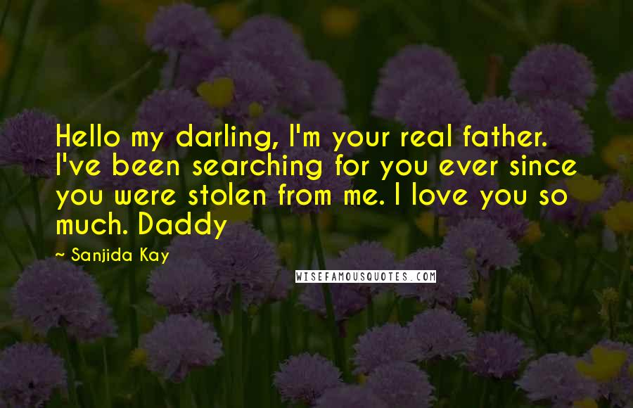 Sanjida Kay quotes: Hello my darling, I'm your real father. I've been searching for you ever since you were stolen from me. I love you so much. Daddy