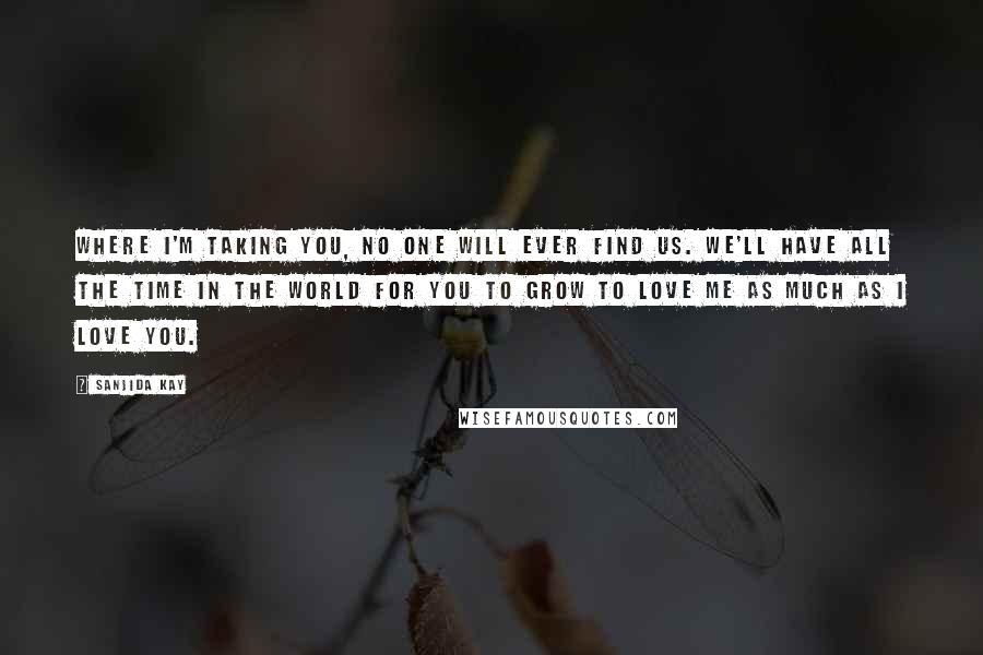 Sanjida Kay quotes: Where I'm taking you, no one will ever find us. We'll have all the time in the world for you to grow to love me as much as I love