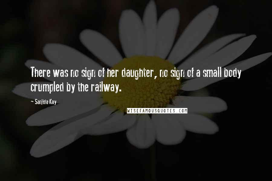 Sanjida Kay quotes: There was no sign of her daughter, no sign of a small body crumpled by the railway.
