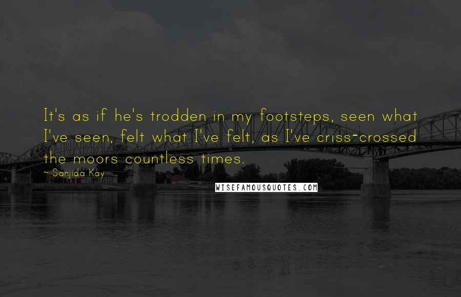 Sanjida Kay quotes: It's as if he's trodden in my footsteps, seen what I've seen, felt what I've felt, as I've criss-crossed the moors countless times.