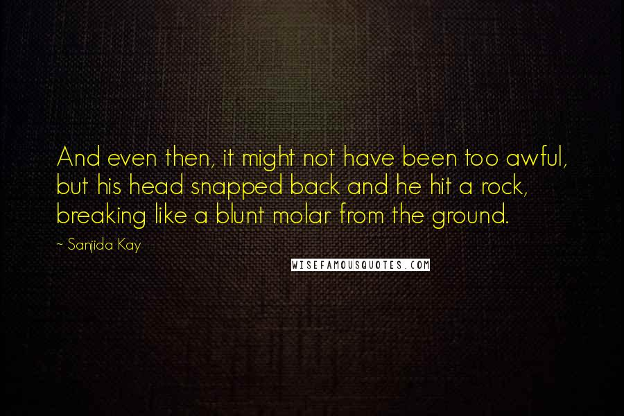 Sanjida Kay quotes: And even then, it might not have been too awful, but his head snapped back and he hit a rock, breaking like a blunt molar from the ground.