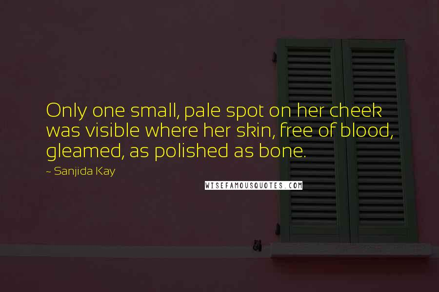 Sanjida Kay quotes: Only one small, pale spot on her cheek was visible where her skin, free of blood, gleamed, as polished as bone.