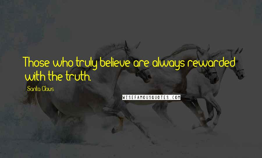 Santa Claus quotes: Those who truly believe are always rewarded with the truth.