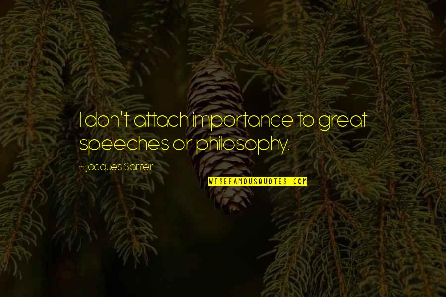 Santer Quotes By Jacques Santer: I don't attach importance to great speeches or