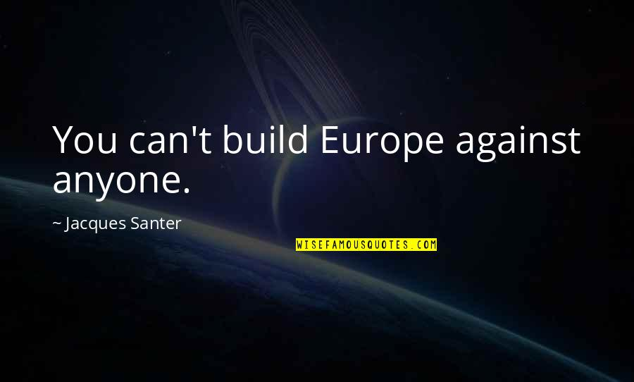 Santer Quotes By Jacques Santer: You can't build Europe against anyone.