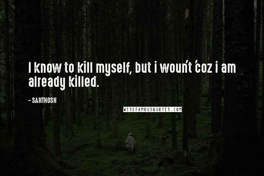 SANTHOSH quotes: I know to kill myself, but i woun't 'coz i am already killed.