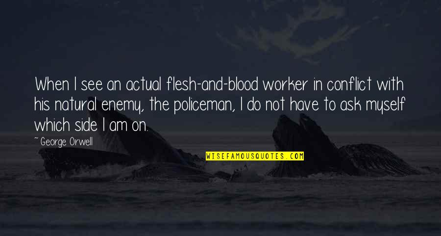Santiago Munez Quotes By George Orwell: When I see an actual flesh-and-blood worker in