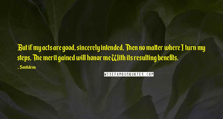 Santideva quotes: But if my acts are good, sincerely intended, Then no matter where I turn my steps, The merit gained will honor me With its resulting benefits.