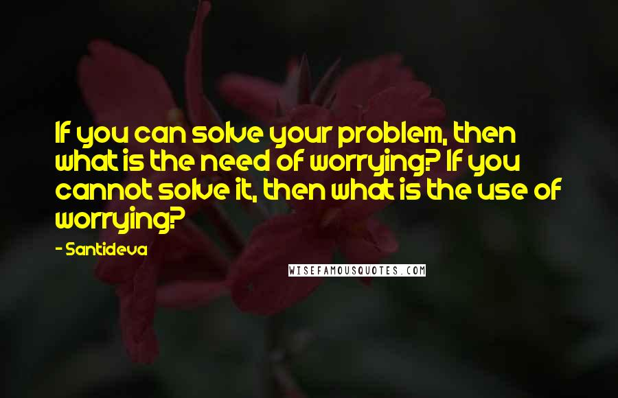 Santideva quotes: If you can solve your problem, then what is the need of worrying? If you cannot solve it, then what is the use of worrying?