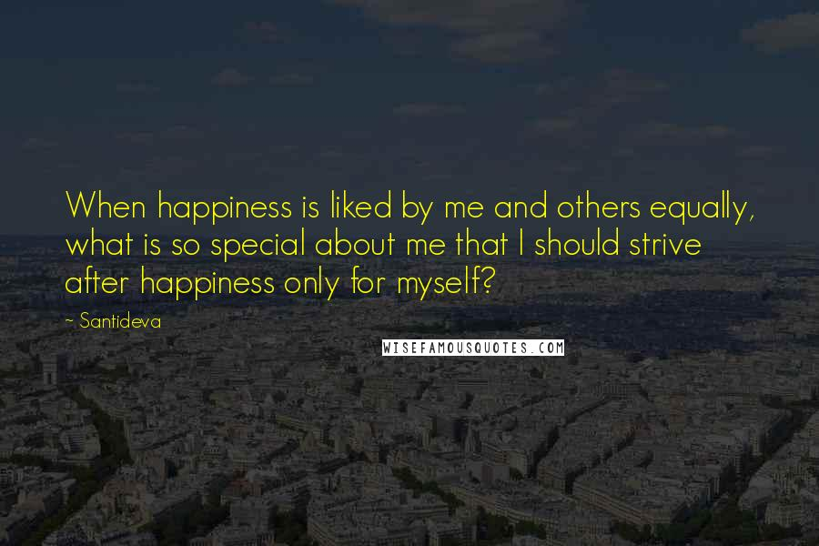 Santideva quotes: When happiness is liked by me and others equally, what is so special about me that I should strive after happiness only for myself?