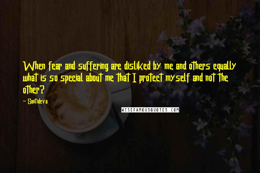 Santideva quotes: When fear and suffering are disliked by me and others equally what is so special about me that I protect myself and not the other?