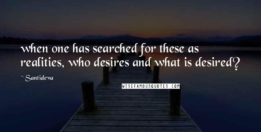 Santideva quotes: when one has searched for these as realities, who desires and what is desired?
