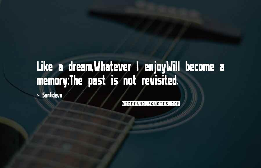 Santideva quotes: Like a dream,Whatever I enjoyWill become a memory;The past is not revisited.