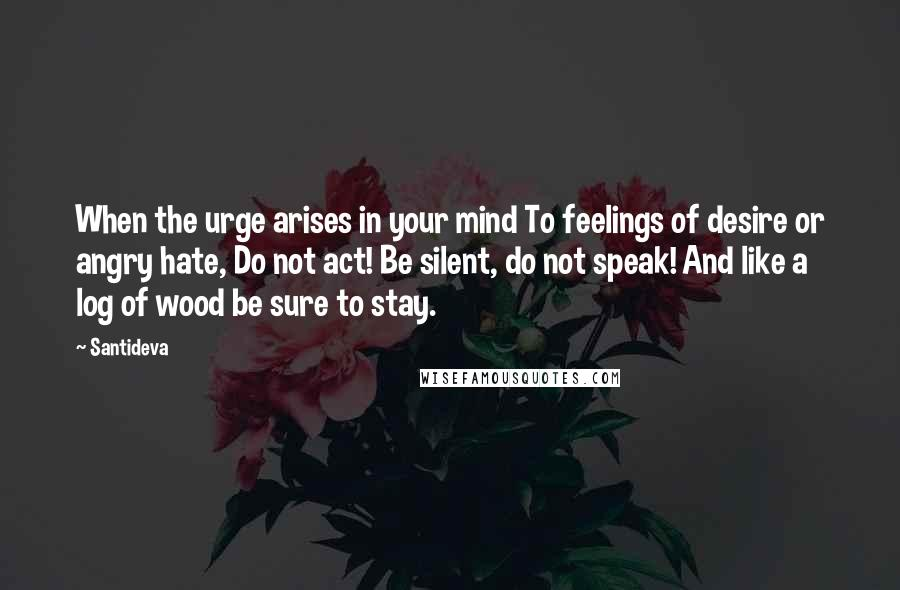 Santideva quotes: When the urge arises in your mind To feelings of desire or angry hate, Do not act! Be silent, do not speak! And like a log of wood be sure