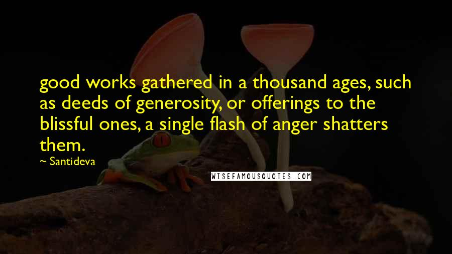 Santideva quotes: good works gathered in a thousand ages, such as deeds of generosity, or offerings to the blissful ones, a single flash of anger shatters them.