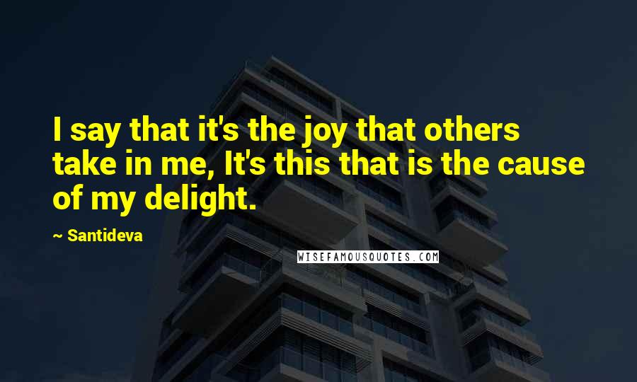 Santideva quotes: I say that it's the joy that others take in me, It's this that is the cause of my delight.